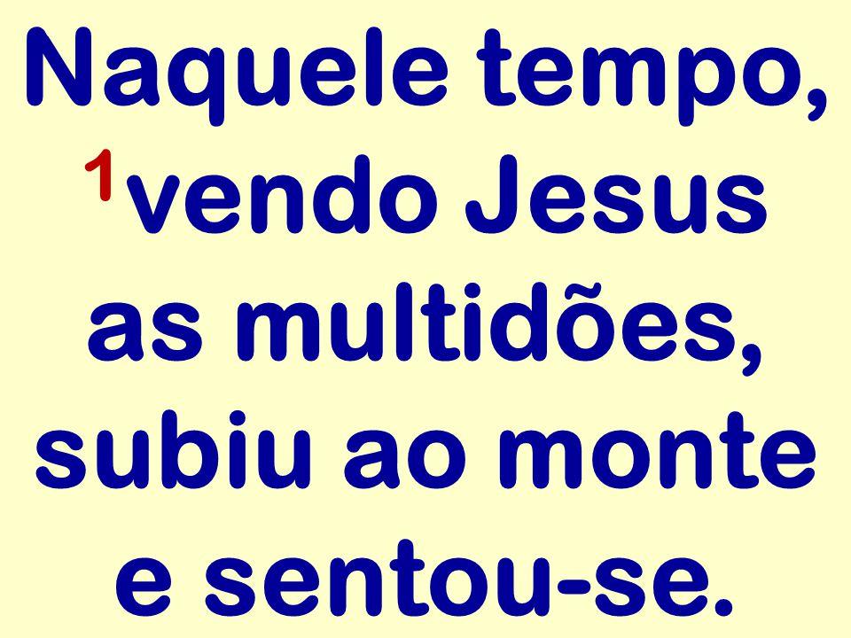 Naquele tempo, 1 vendo Jesus as multidões, subiu ao monte e sentou-se.