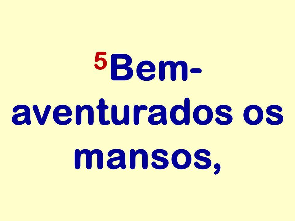 5 Bem- aventurados os mansos,