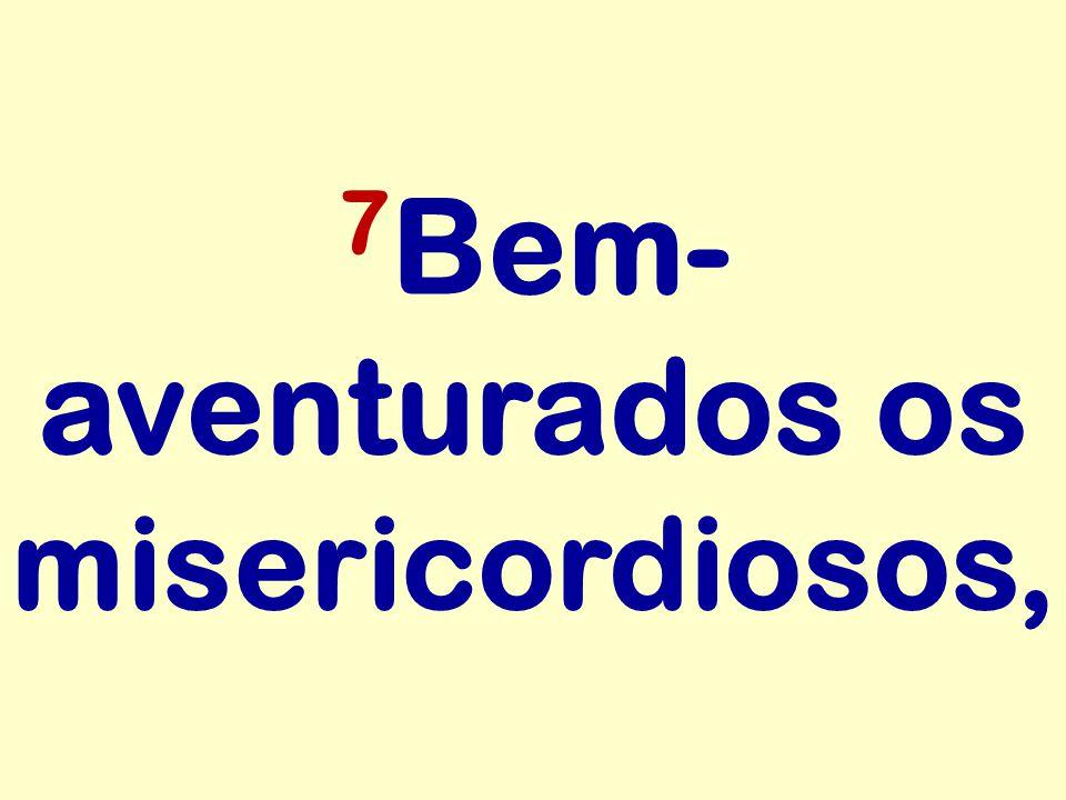 7 Bem- aventurados os misericordiosos,