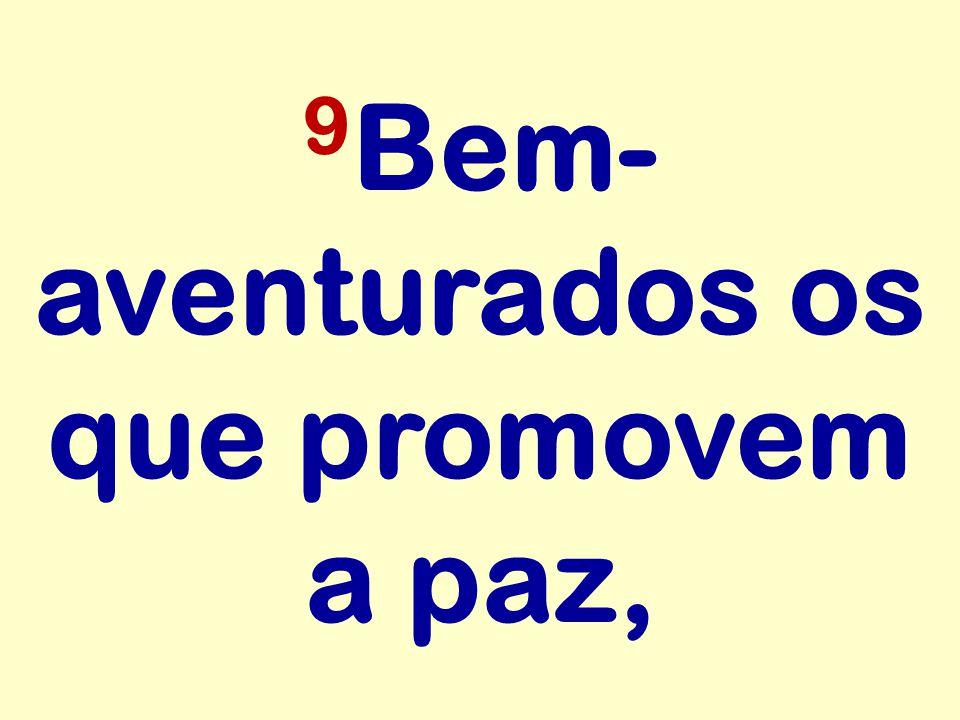 9 Bem- aventurados os que promovem a paz,