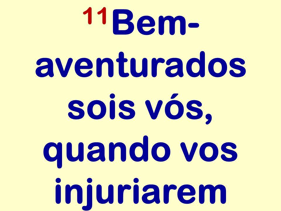 11 Bem- aventurados sois vós, quando vos injuriarem