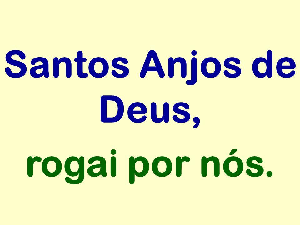 Santos Anjos de Deus, rogai por nós.