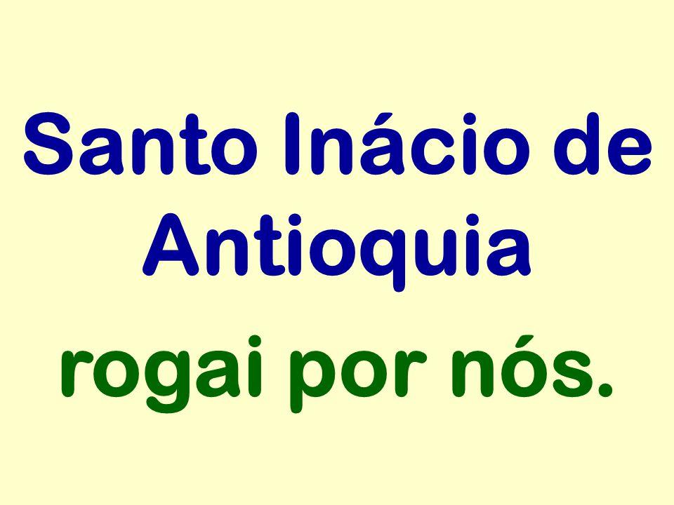 Santo Inácio de Antioquia rogai por nós.