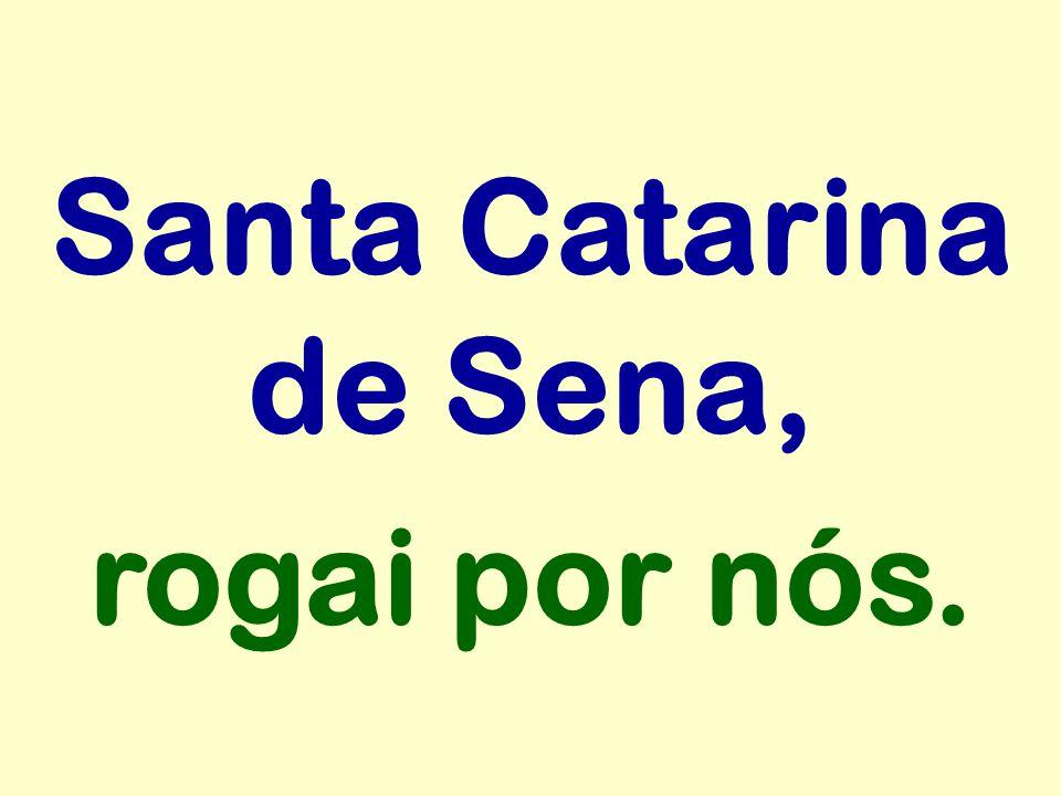 Santa Catarina de Sena, rogai por nós.
