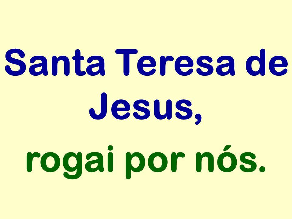 Santa Teresa de Jesus, rogai por nós.