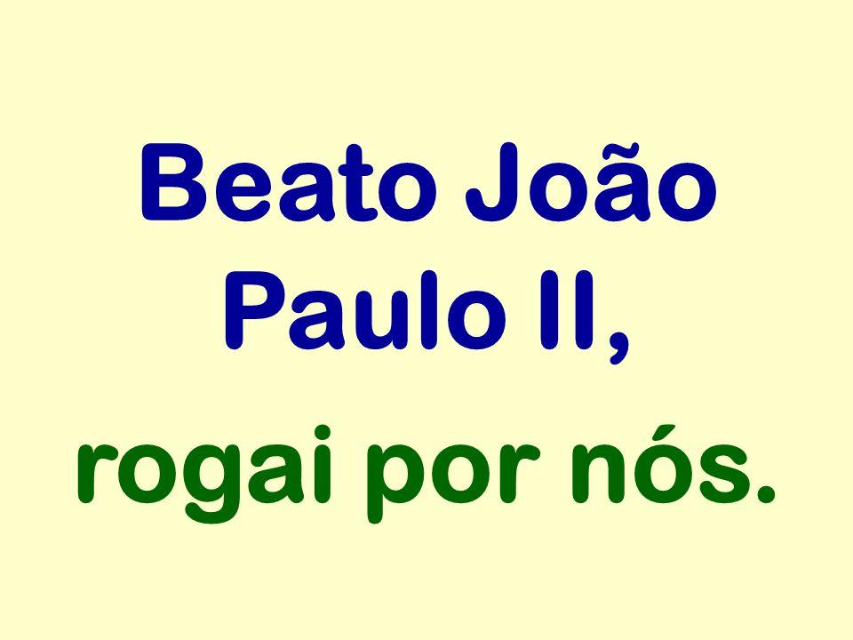 Beato João Paulo II, rogai por nós.