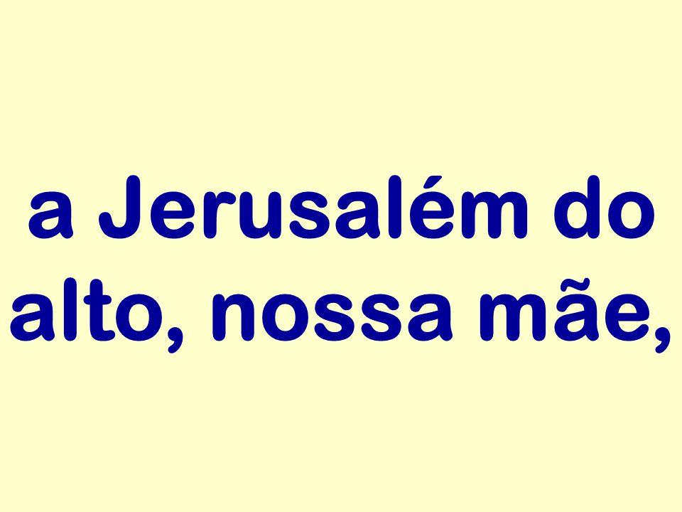 a Jerusalém do alto, nossa mãe,