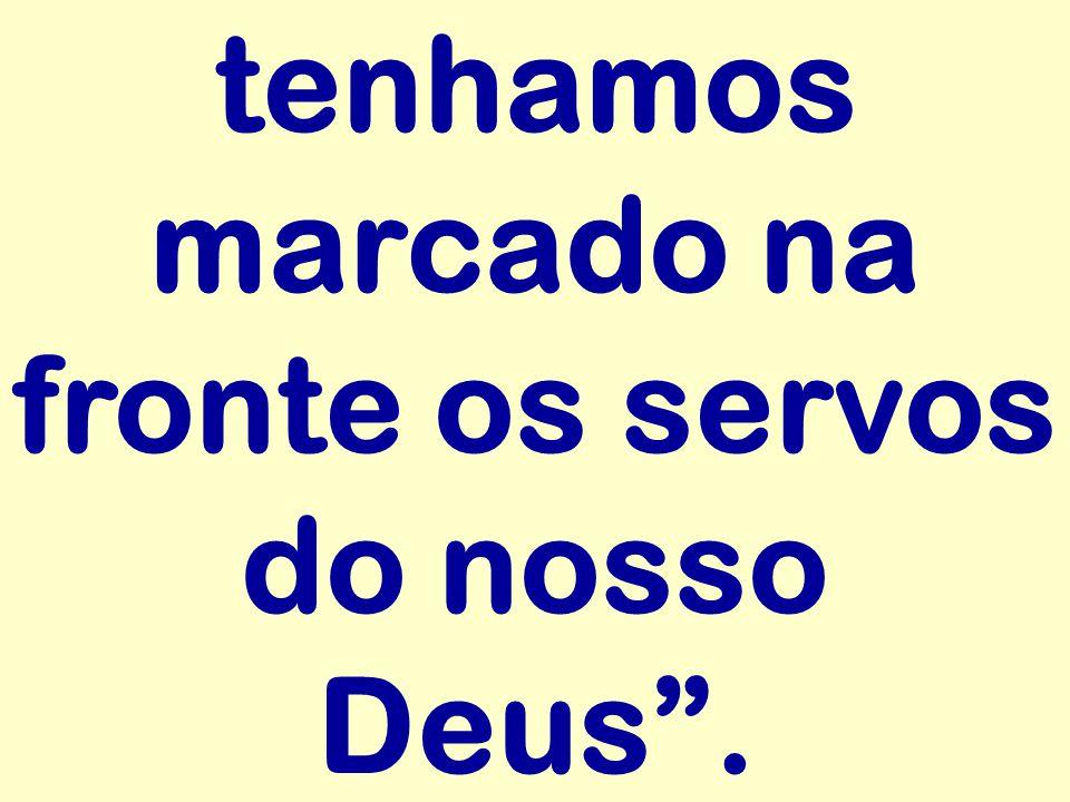 tenhamos marcado na fronte os servos do nosso Deus.