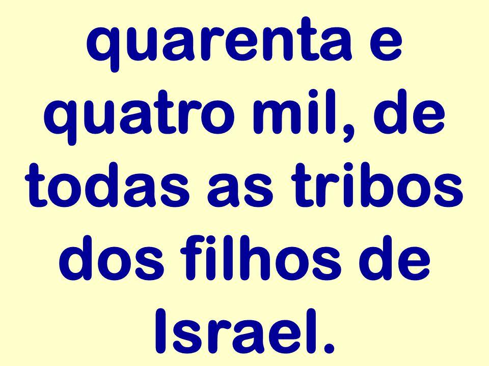 quarenta e quatro mil, de todas as tribos dos filhos de Israel.