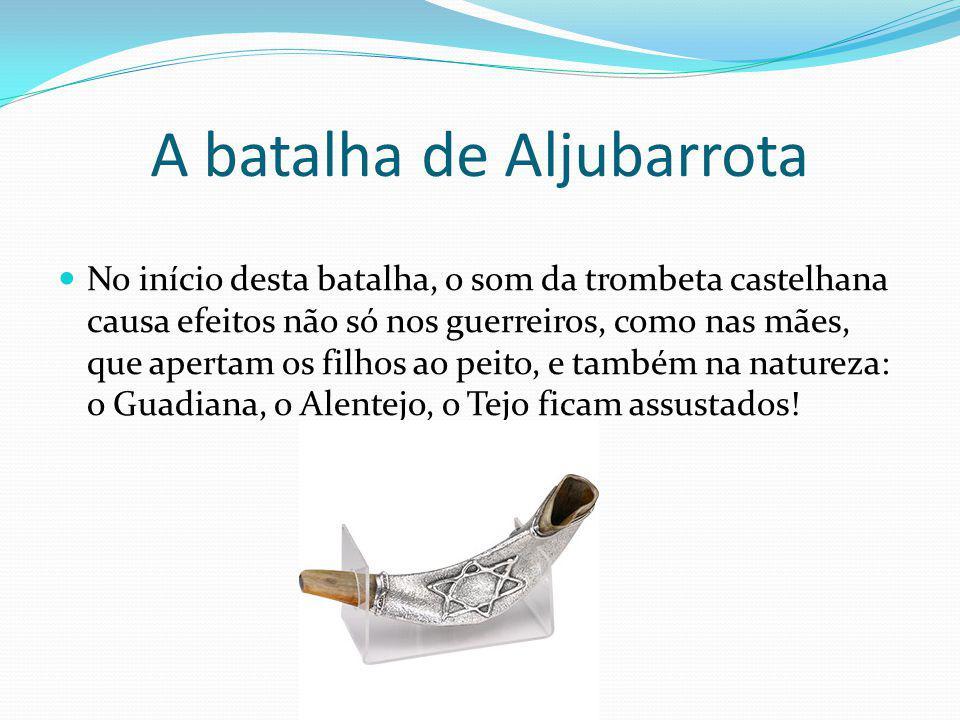A batalha de Aljubarrota No início desta batalha, o som da trombeta castelhana causa efeitos não só nos guerreiros, como nas mães, que apertam os filh