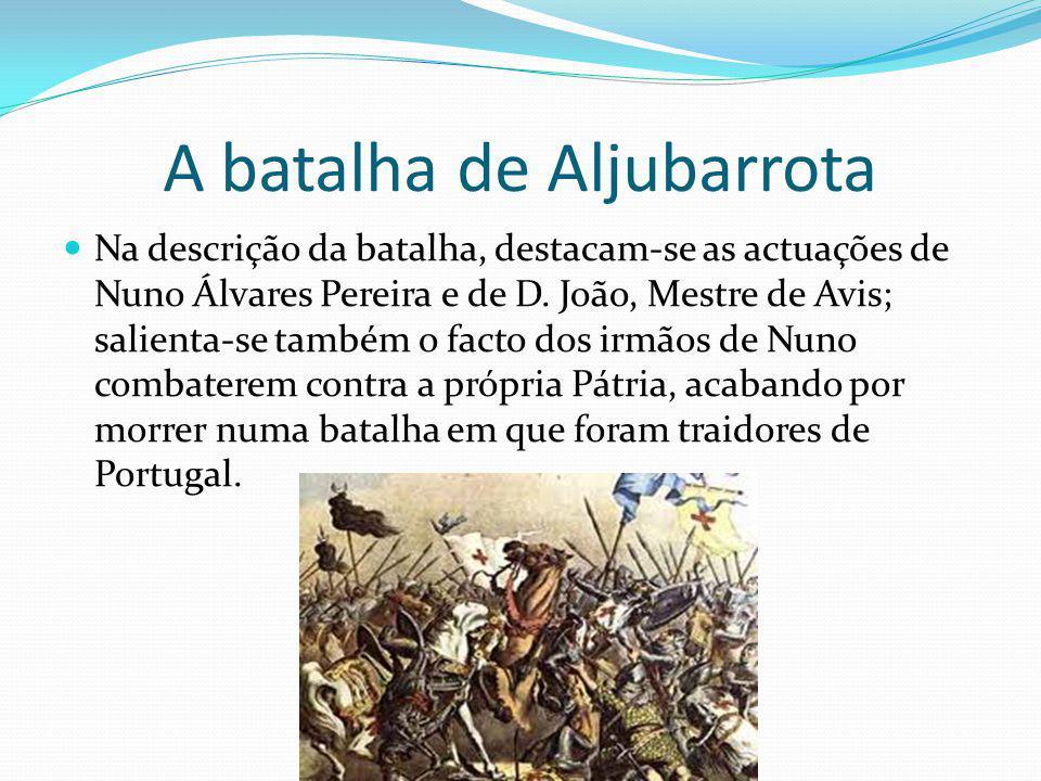 A batalha de Aljubarrota Na descrição da batalha, destacam-se as actuações de Nuno Álvares Pereira e de D. João, Mestre de Avis; salienta-se também o