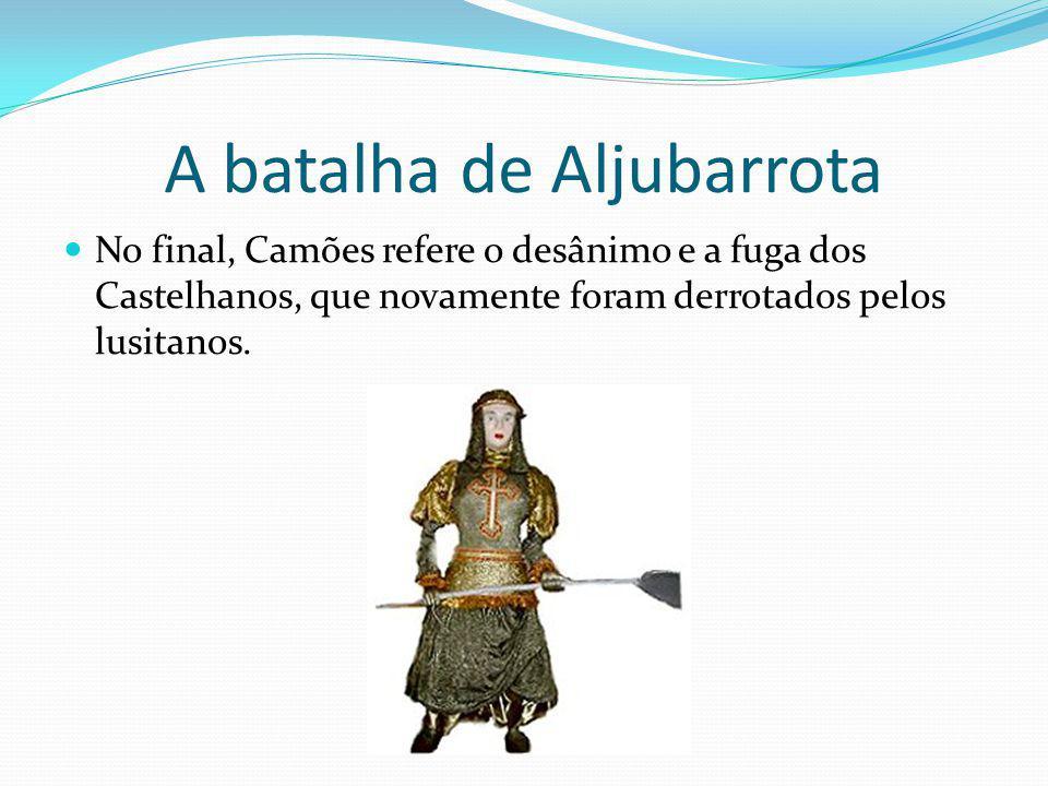 A batalha de Aljubarrota No final, Camões refere o desânimo e a fuga dos Castelhanos, que novamente foram derrotados pelos lusitanos.