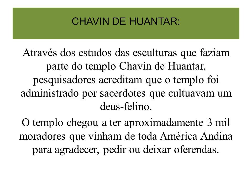 CHAVIN DE HUANTAR: Através dos estudos das esculturas que faziam parte do templo Chavin de Huantar, pesquisadores acreditam que o templo foi administrado por sacerdotes que cultuavam um deus-felino.