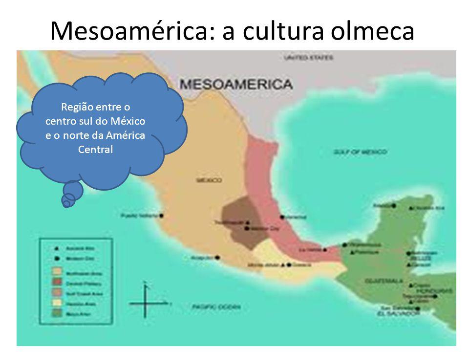 Mesoamérica: a cultura olmeca Região entre o centro sul do México e o norte da América Central