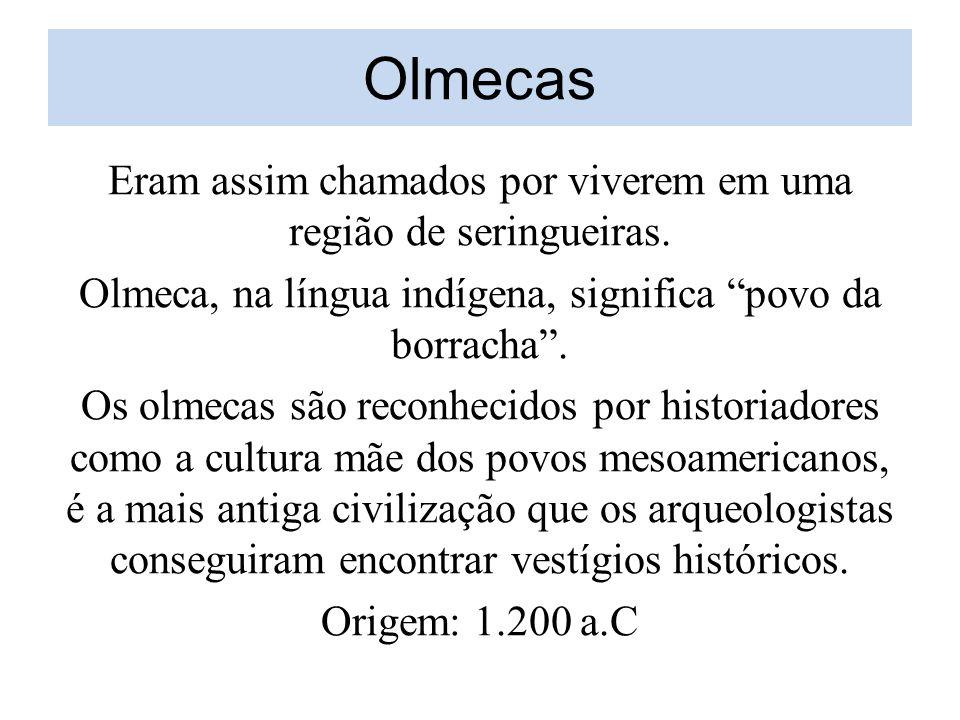 Olmecas Eram assim chamados por viverem em uma região de seringueiras.