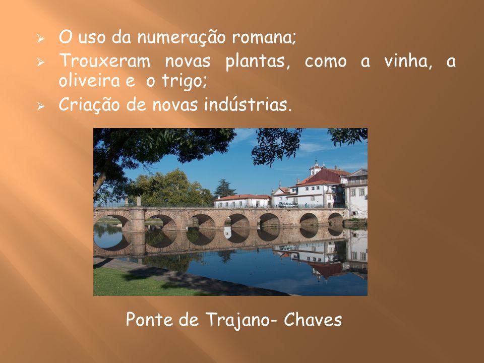 O uso da numeração romana; Trouxeram novas plantas, como a vinha, a oliveira e o trigo; Criação de novas indústrias. Ponte de Trajano- Chaves