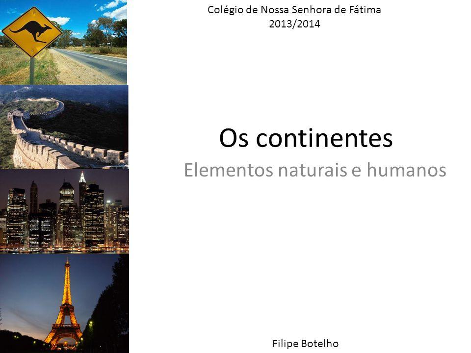 Os continentes Elementos naturais e humanos Colégio de Nossa Senhora de Fátima 2013/2014 Filipe Botelho