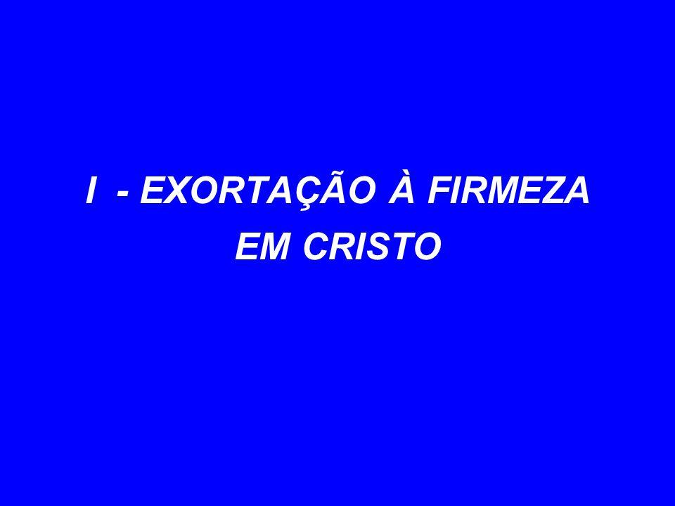 I - EXORTAÇÃO À FIRMEZA EM CRISTO