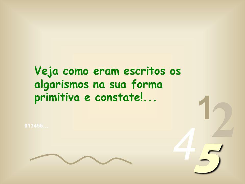 013456… 1 2 4 5 Veja como eram escritos os algarismos na sua forma primitiva e constate!...