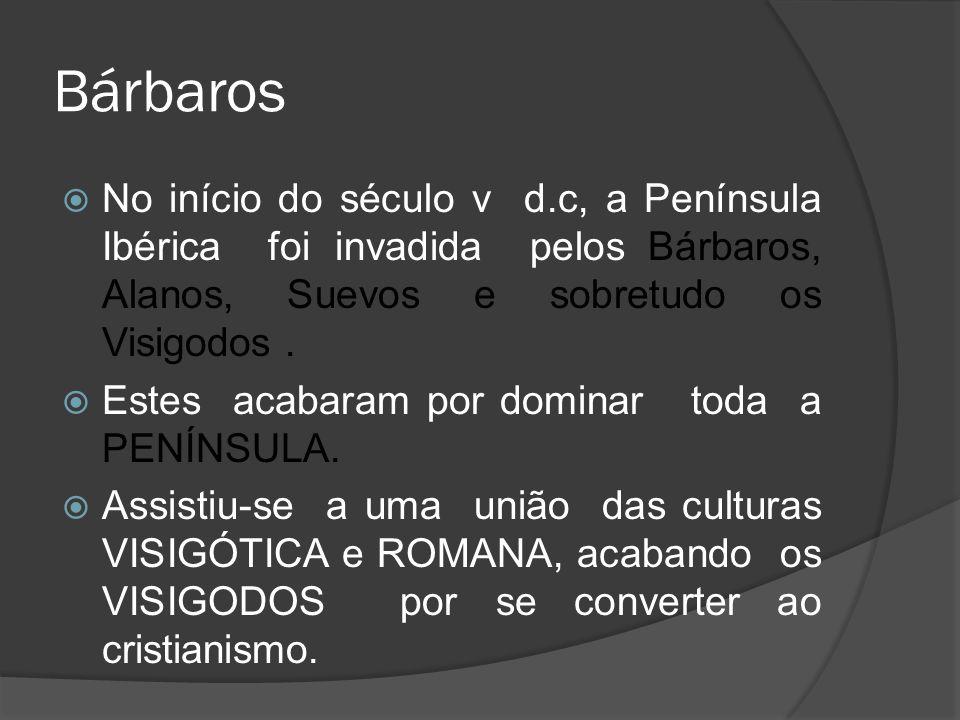 Bárbaros No início do século v d.c, a Península Ibérica foi invadida pelos Bárbaros, Alanos, Suevos e sobretudo os Visigodos. Estes acabaram por domin