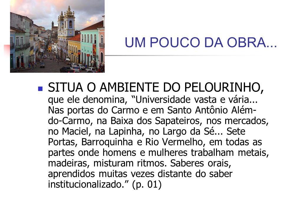 UM POUCO DA OBRA... SITUA O AMBIENTE DO PELOURINHO, que ele denomina, Universidade vasta e vária... Nas portas do Carmo e em Santo Antônio Além- do-Ca
