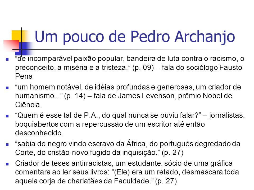 Um pouco de Pedro Archanjo de incomparável paixão popular, bandeira de luta contra o racismo, o preconceito, a miséria e a tristeza. (p. 09) – fala do