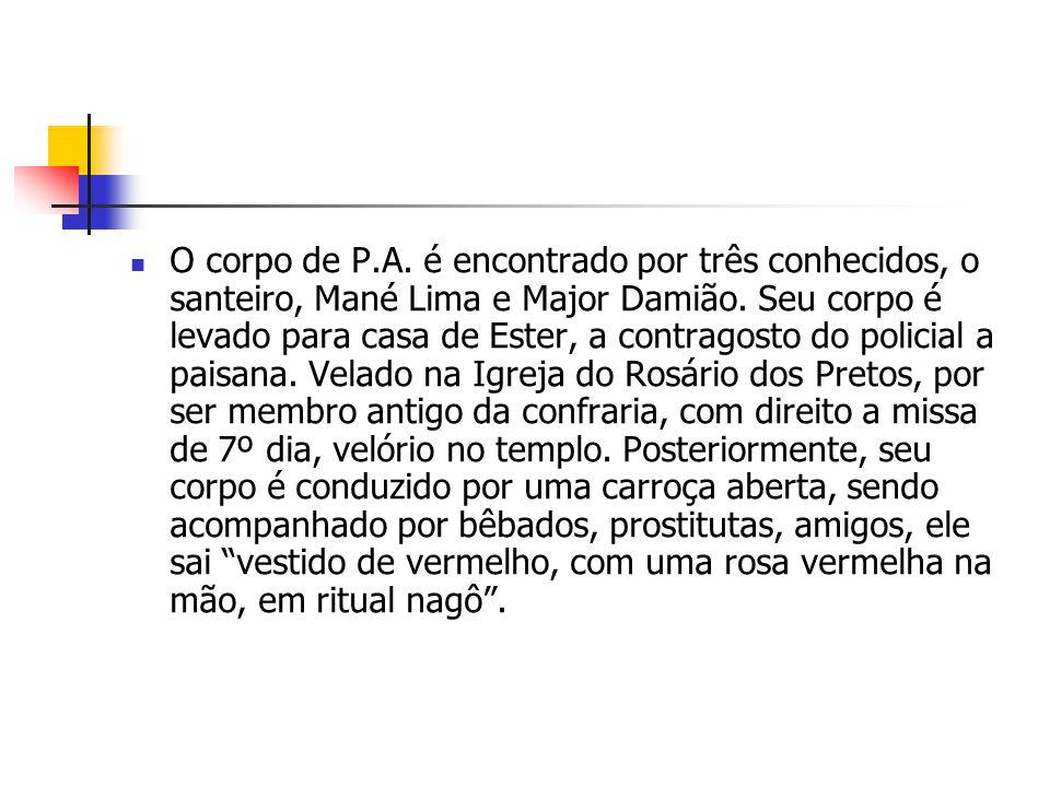 O corpo de P.A. é encontrado por três conhecidos, o santeiro, Mané Lima e Major Damião. Seu corpo é levado para casa de Ester, a contragosto do polici