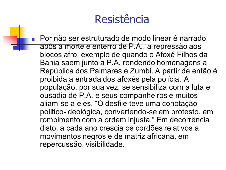 Resistência Por não ser estruturado de modo linear é narrado após a morte e enterro de P.A., a repressão aos blocos afro, exemplo de quando o Afoxé Fi