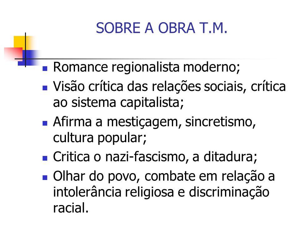 SOBRE A OBRA T.M. Romance regionalista moderno; Visão crítica das relações sociais, crítica ao sistema capitalista; Afirma a mestiçagem, sincretismo,
