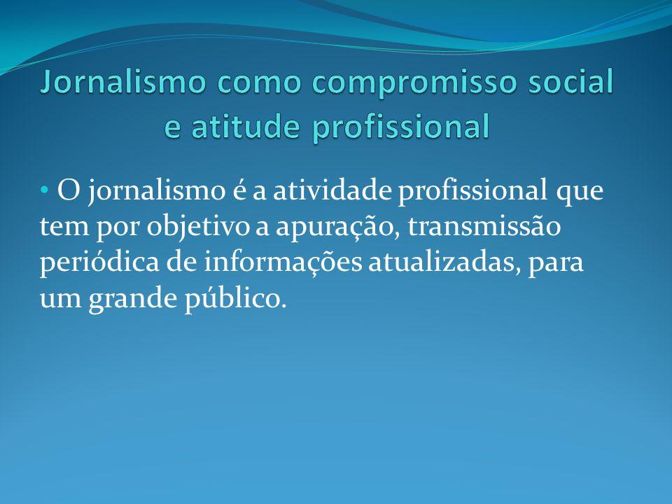 O jornalismo é a atividade profissional que tem por objetivo a apuração, transmissão periódica de informações atualizadas, para um grande público.