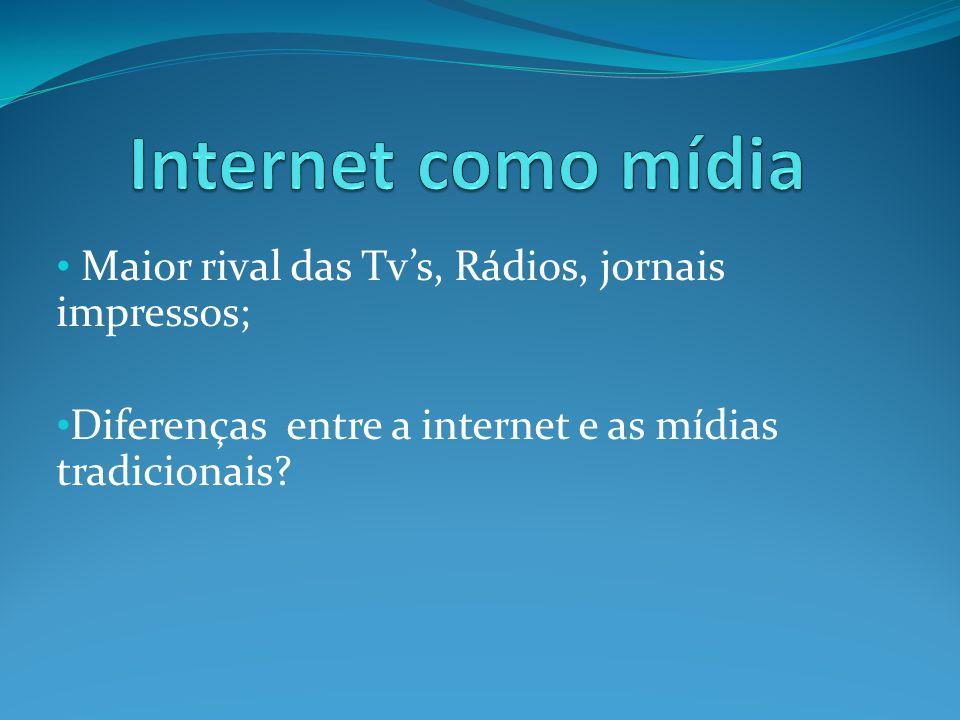 Maior rival das Tvs, Rádios, jornais impressos; Diferenças entre a internet e as mídias tradicionais?