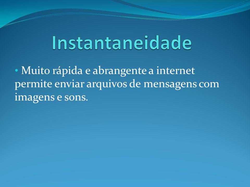 Muito rápida e abrangente a internet permite enviar arquivos de mensagens com imagens e sons.