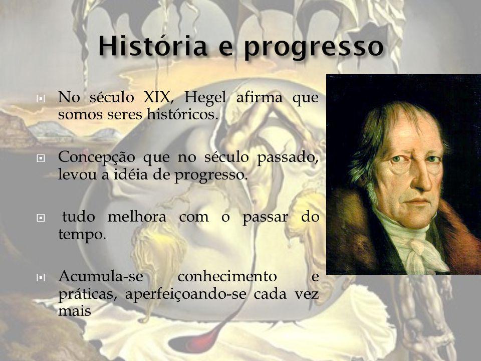 No século XIX, Hegel afirma que somos seres históricos. Concepção que no século passado, levou a idéia de progresso. tudo melhora com o passar do temp
