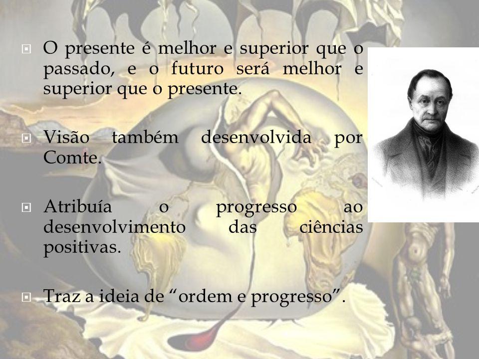 O presente é melhor e superior que o passado, e o futuro será melhor e superior que o presente. Visão também desenvolvida por Comte. Atribuía o progre