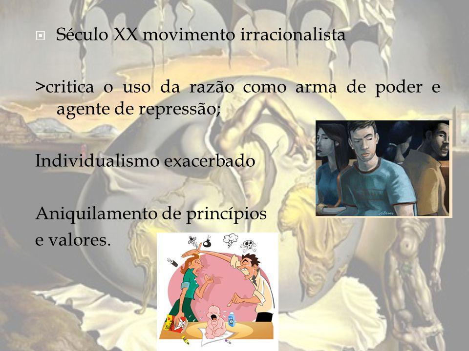 Século XX movimento irracionalista >critica o uso da razão como arma de poder e agente de repressão; Individualismo exacerbado Aniquilamento de princí