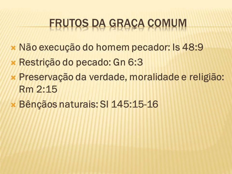 Não execução do homem pecador: Is 48:9 Restrição do pecado: Gn 6:3 Preservação da verdade, moralidade e religião: Rm 2:15 Bênçãos naturais: Sl 145:15-16
