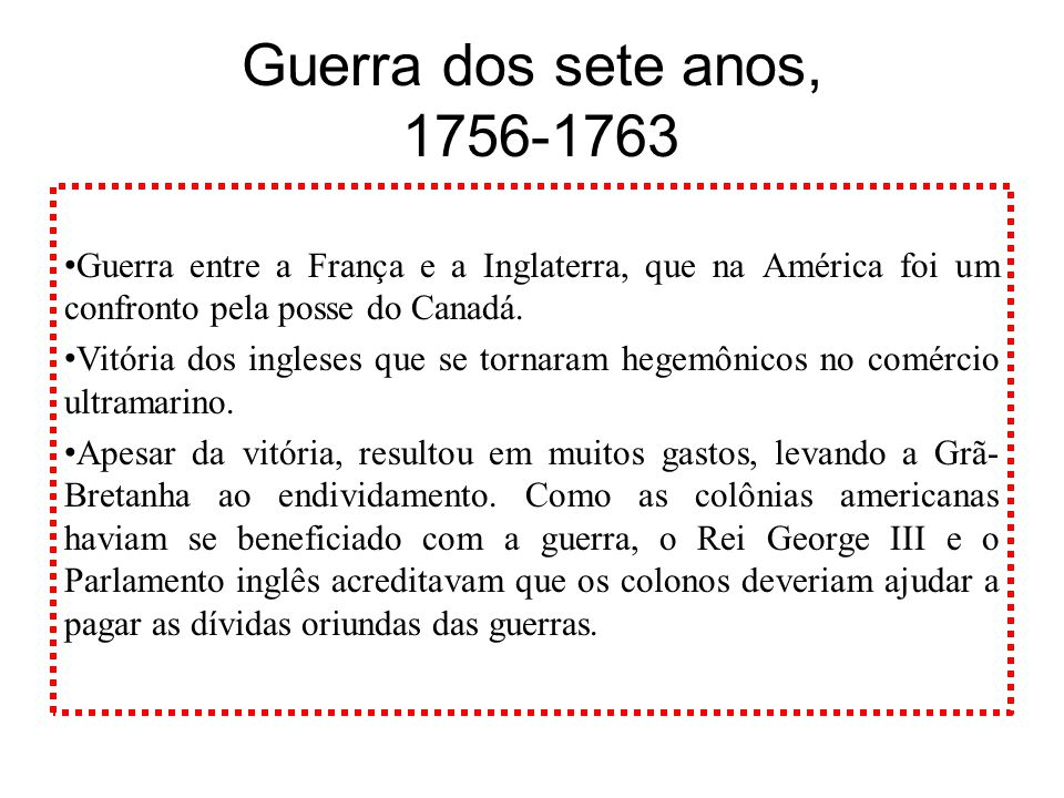 Guerra dos sete anos, 1756-1763 Guerra entre a França e a Inglaterra, que na América foi um confronto pela posse do Canadá. Vitória dos ingleses que s