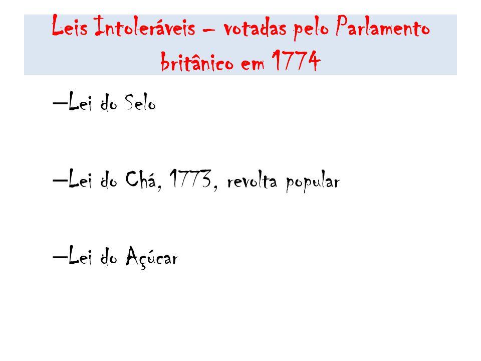 Leis Intoleráveis – votadas pelo Parlamento britânico em 1774 – Lei do Selo – Lei do Chá, 1773, revolta popular – Lei do Açúcar