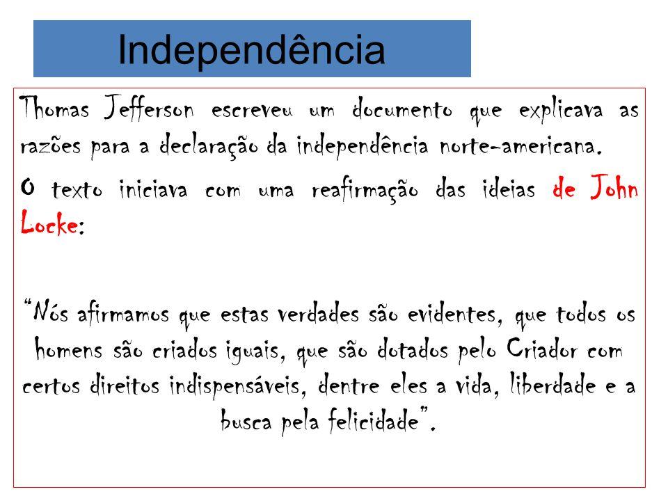 Independência Thomas Jefferson escreveu um documento que explicava as razões para a declaração da independência norte-americana. O texto iniciava com