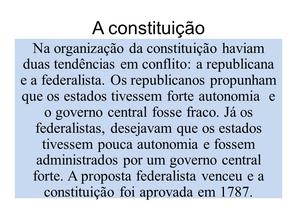 A constituição Na organização da constituição haviam duas tendências em conflito: a republicana e a federalista. Os republicanos propunham que os esta