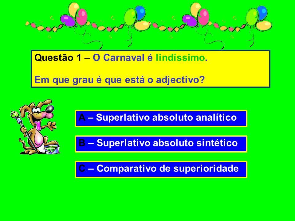 A – Superlativo absoluto analítico B – Superlativo absoluto sintético C – Comparativo de superioridade Questão 1 – O Carnaval é lindíssimo.