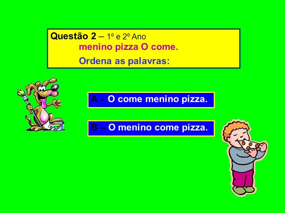 A – O come menino pizza.B – O menino come pizza. Questão 2 – 1º e 2º Ano menino pizza O come.
