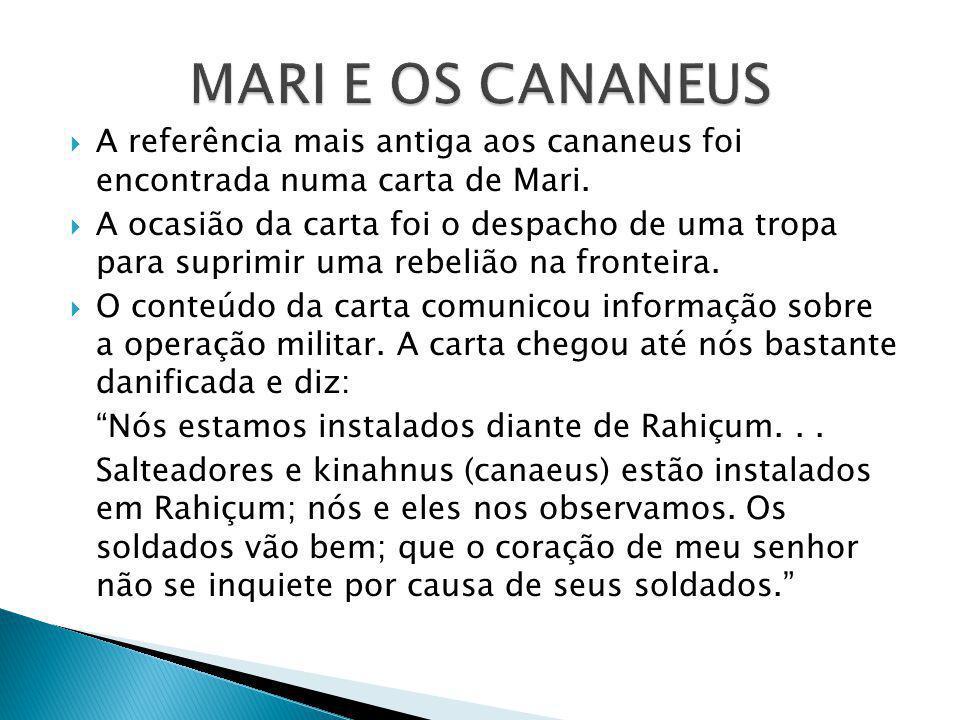 A referência mais antiga aos cananeus foi encontrada numa carta de Mari. A ocasião da carta foi o despacho de uma tropa para suprimir uma rebelião na