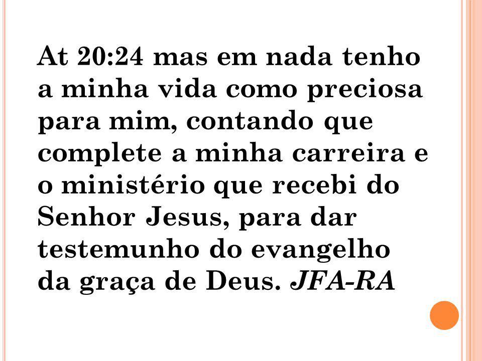 At 20:24 mas em nada tenho a minha vida como preciosa para mim, contando que complete a minha carreira e o ministério que recebi do Senhor Jesus, para dar testemunho do evangelho da graça de Deus.