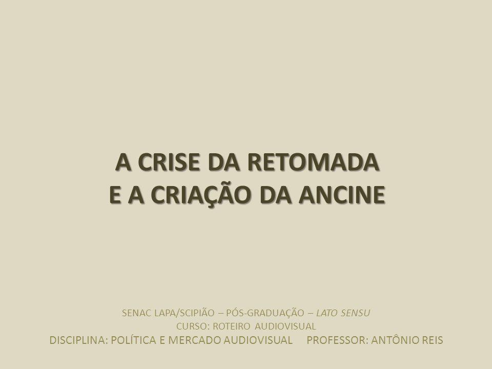 CRISE DA RETOMADA (1998 – 2002): POLÍTICA E MERCADO política e mercado audiovisual – professor antônio reis A CRISE DA RETOMADA E A CRIAÇÃO DA ANCINE SENAC LAPA/SCIPIÃO – PÓS-GRADUAÇÃO – LATO SENSU CURSO: ROTEIRO AUDIOVISUAL DISCIPLINA: POLÍTICA E MERCADO AUDIOVISUAL PROFESSOR: ANTÔNIO REIS