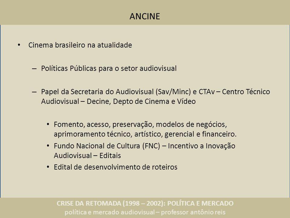 CRISE DA RETOMADA (1998 – 2002): POLÍTICA E MERCADO política e mercado audiovisual – professor antônio reis ANCINE Cinema brasileiro na atualidade – Políticas Públicas para o setor audiovisual – Papel da Secretaria do Audiovisual (Sav/Minc) e CTAv – Centro Técnico Audiovisual – Decine, Depto de Cinema e Vídeo Fomento, acesso, preservação, modelos de negócios, aprimoramento técnico, artístico, gerencial e financeiro.