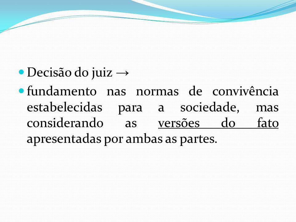 Decisão do juiz fundamento nas normas de convivência estabelecidas para a sociedade, mas considerando as versões do fato apresentadas por ambas as partes.