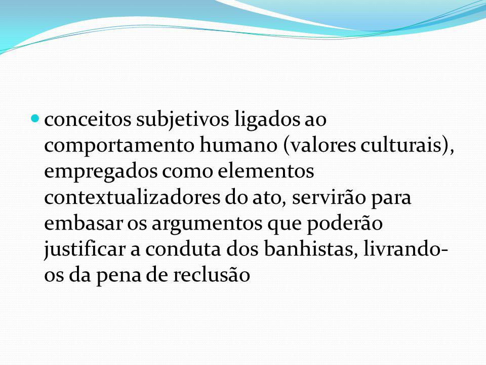 conceitos subjetivos ligados ao comportamento humano (valores culturais), empregados como elementos contextualizadores do ato, servirão para embasar os argumentos que poderão justificar a conduta dos banhistas, livrando- os da pena de reclusão