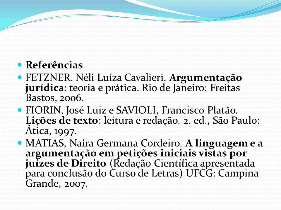Referências FETZNER. Néli Luíza Cavalieri. Argumentação jurídica: teoria e prática. Rio de Janeiro: Freitas Bastos, 2006. FIORIN, José Luiz e SAVIOLI,