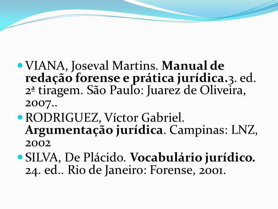 VIANA, Joseval Martins. Manual de redação forense e prática jurídica.3. ed. 2ª tiragem. São Paulo: Juarez de Oliveira, 2007.. RODRIGUEZ, Víctor Gabrie